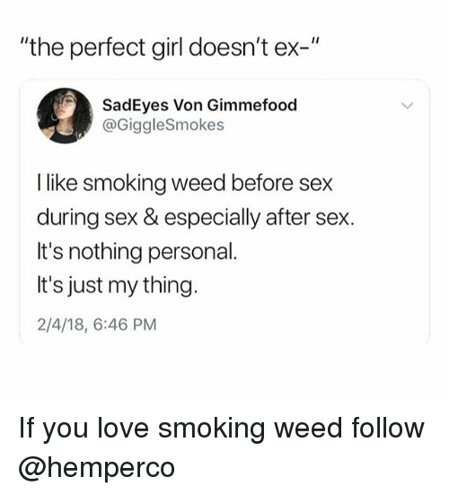 """Love, Perfect Girl, and Sex: """"the perfect girl doesn't ex-""""  SadEyes Von Gimmefood  @GiggleSmokes  I like smoking weed before sex  during sex & especially after sex.  It's nothing personal.  It's just my thing.  2/4/18, 6:46 PM If you love smoking weed follow @hemperco"""