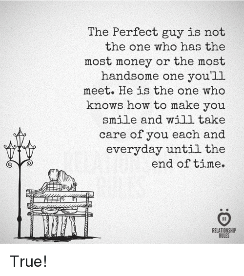 Money, True, and How To: The Perfect guy is not  the one who has the  most money or the most  handsome one you'll  meet. He is the one who  knows how to make you  mile and will take  care of you each and  everyday until the  end of time.  TTE  RELATIONSHIP  RULES True!
