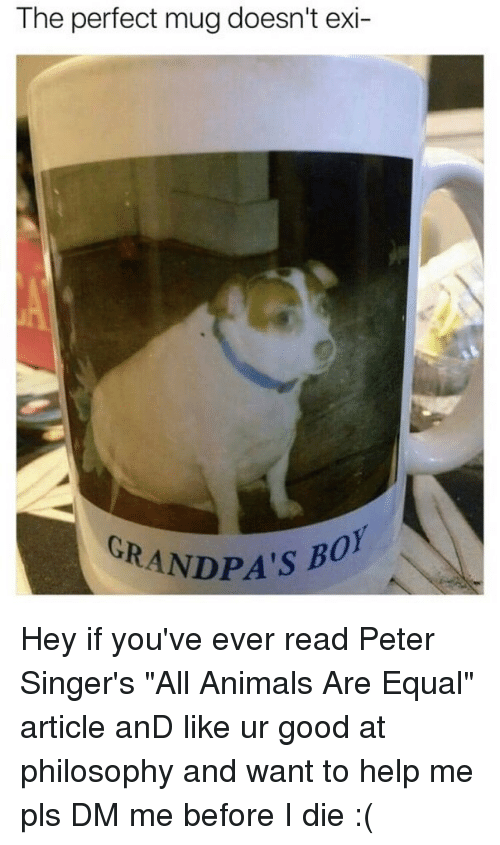 "Animals, Memes, and Good: The perfect mug doesn't exi-  GRANDPA's B Hey if you've ever read Peter Singer's ""All Animals Are Equal"" article anD like ur good at philosophy and want to help me pls DM me before I die :("