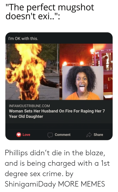 "Sets: ""The perfect mugshot  doesn't exi.."":  I'm OK with this.  Deral  EN  INFAMOUSTRIBUNE.COM  Woman Sets Her Husband on Fire For Raping Her 7  Year Old Daughter  Share  Love  Comment Phillips didn't die in the blaze, and is being charged with a 1st degree sex crime. by ShinigamiDady MORE MEMES"