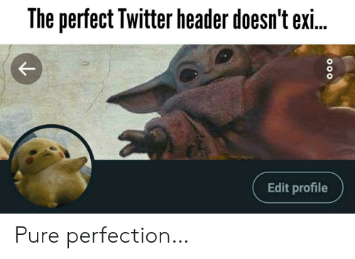 edit: The perfect Twitter header doesn't exi..  Edit profile Pure perfection…