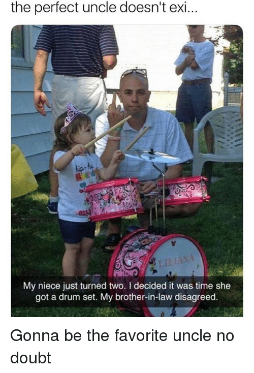 brother in law: the perfect uncle doesn't exi  LILIANA  My niece just turned two. I decided it was time she  got a drum set. My brother-in-law disagreed Gonna be the favorite uncle no doubt
