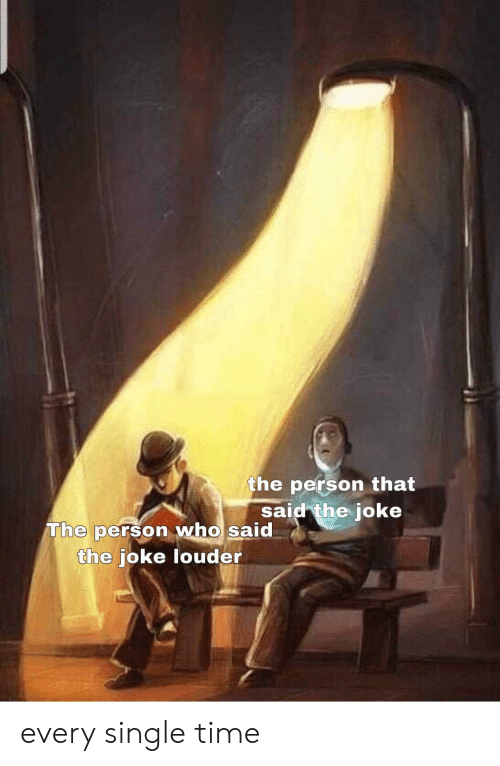 The Joke: the person that  said the joke  The person who said  the joke louder every single time