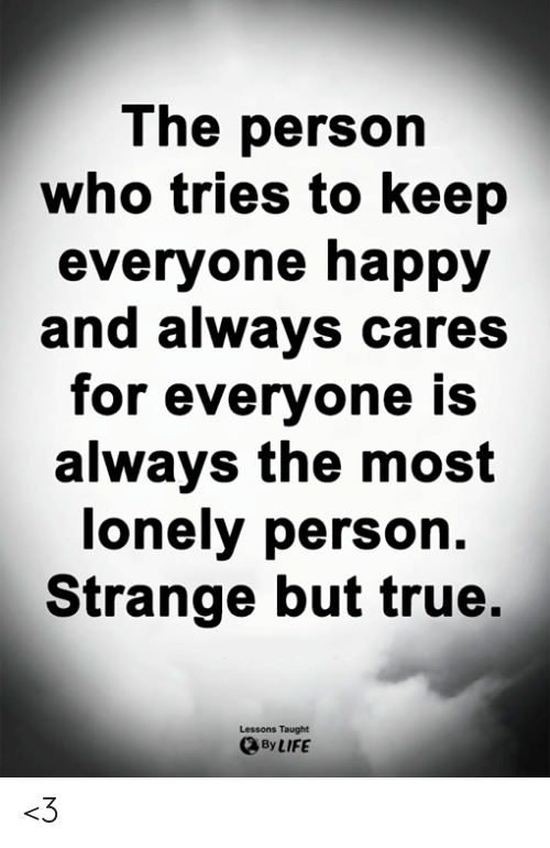 Life, Memes, and True: The person  who tries to keep  everyone happy  and always cares  for everyone is  always the most  lonely person.  Strange but true.  Lessons Taught  By LIFE <3