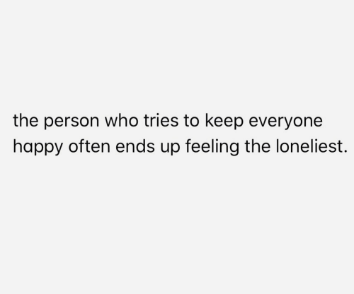Happy, Who, and Person: the person who tries to keep everyone  happy often ends up feeling the loneliest.