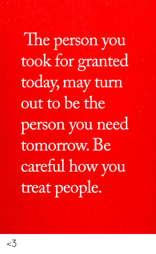 Memes, Today, and Tomorrow: The person you  took for granted  today, may turn  out to be the  person you need  tomorrow. Be  careful how you  treat people. <3