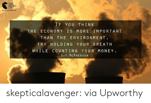 Upworthy: THE  PIECES  FIT  www.piecefit.com  IF YOU THINK  THE ECONOMY IS MORE IMPORTANT  THAN THE ENVIRONMENT,  TRY HOLDING YOUR BREATH  WHILE COUNTING YOUR MONEY.  GUY MC PHERSON skepticalavenger:  viaUpworthy