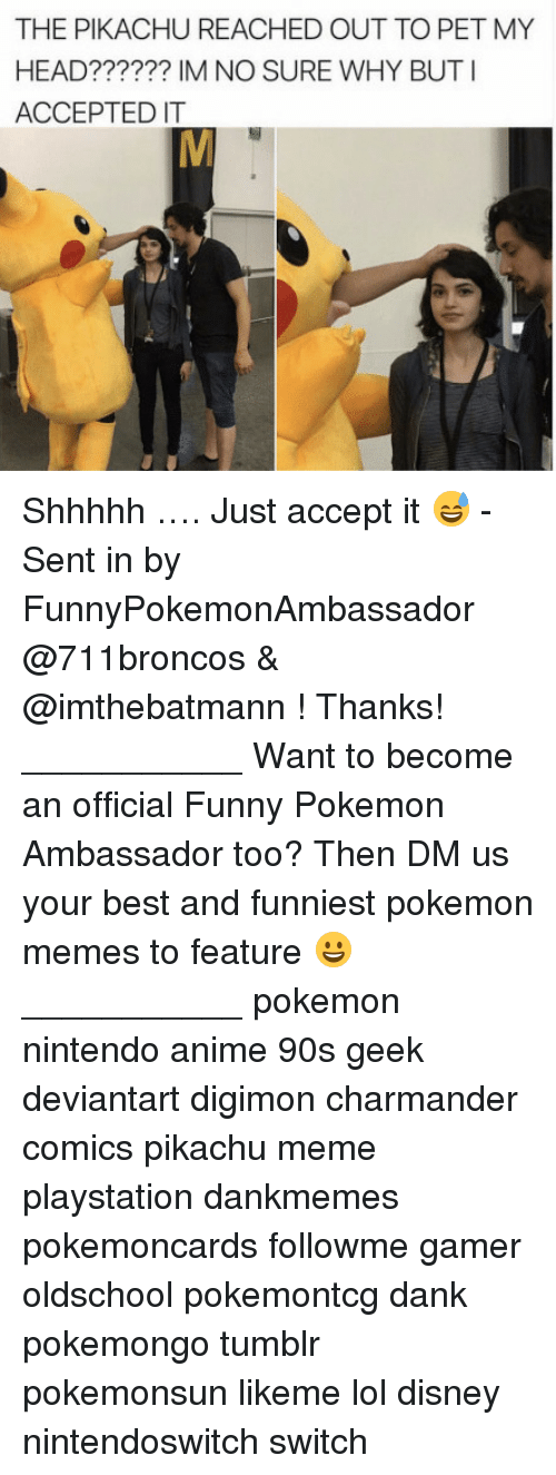 Funniest Pokemon: THE PIKACHU REACHED OUT TO PET MY  HEAD?????? IM NO SURE WHY BUTI  ACCEPTED IT Shhhhh …. Just accept it 😅 - Sent in by FunnyPokemonAmbassador @711broncos & @imthebatmann ! Thanks! ___________ Want to become an official Funny Pokemon Ambassador too? Then DM us your best and funniest pokemon memes to feature 😀 ___________ pokemon nintendo anime 90s geek deviantart digimon charmander comics pikachu meme playstation dankmemes pokemoncards followme gamer oldschool pokemontcg dank pokemongo tumblr pokemonsun likeme lol disney nintendoswitch switch