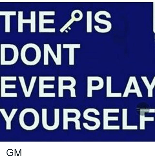 Dont Ever Play Yourself: THE  PIS  DONT  EVER PLAY  YOURSELF GM