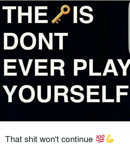 Dont Ever Play Yourself: THE PIS  DONT  EVER PLAY  YOURSELF That shit won't continue 💯💪