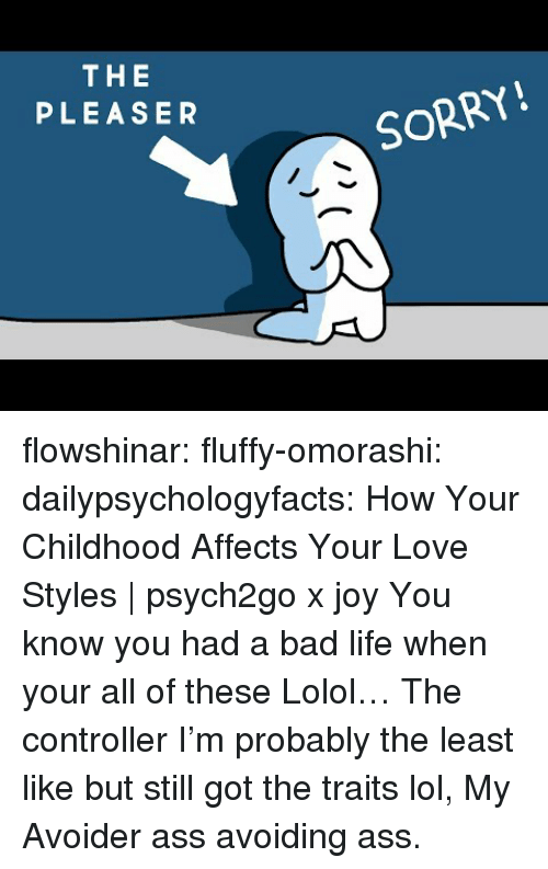 lolol: THE  PLEASER  SORRY! flowshinar:  fluffy-omorashi:   dailypsychologyfacts: How Your Childhood Affects Your Love Styles | psych2go x joy You know you had a bad life when your all of these Lolol… The controller I'm probably the least like but still got the traits lol,   My Avoider ass avoiding ass.
