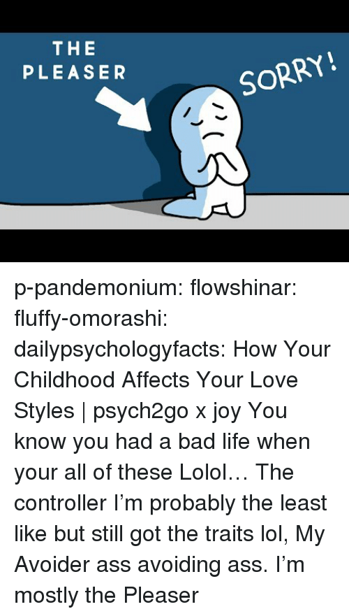 lolol: THE  PLEASER  SORRY! p-pandemonium:  flowshinar:  fluffy-omorashi:   dailypsychologyfacts: How Your Childhood Affects Your Love Styles | psych2go x joy You know you had a bad life when your all of these Lolol… The controller I'm probably the least like but still got the traits lol,   My Avoider ass avoiding ass.   I'm mostly the Pleaser