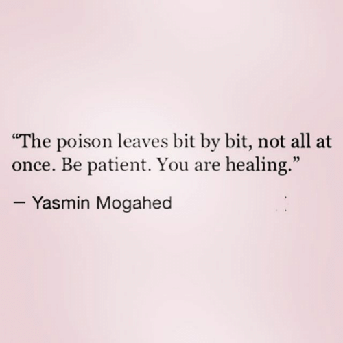 """Patient, Once, and Poison: """"The poison leaves bit by bit, not all at  once. Be patient. You are healing.""""  95  - Yasmin Mogahed"""