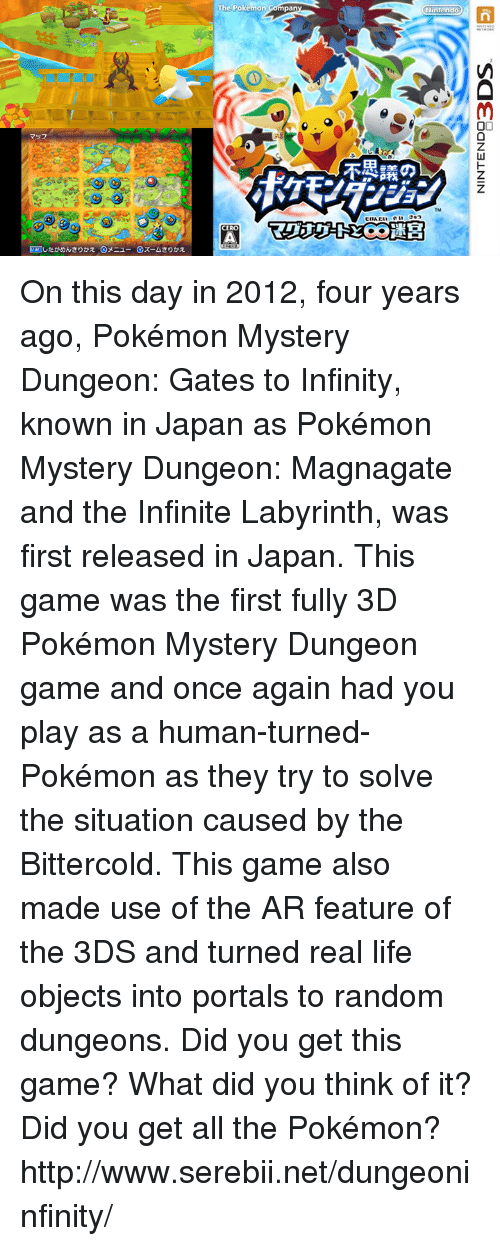 3d pokemon: The Pokemon Compa  n  マッフ  不墨議の  A  ETET)したかめんきりかえ@メニュー G ズームきりかえ  思  手 On this day in 2012, four years ago, Pokémon Mystery Dungeon: Gates to Infinity, known in Japan as Pokémon Mystery Dungeon: Magnagate and the Infinite Labyrinth, was first released in Japan. This game was the first fully 3D Pokémon Mystery Dungeon game and once again had you play as a human-turned-Pokémon as they try to solve the situation caused by the Bittercold. This game also made use of the AR feature of the 3DS and turned real life objects into portals to random dungeons. Did you get this game? What did you think of it? Did you get all the Pokémon? http://www.serebii.net/dungeoninfinity/