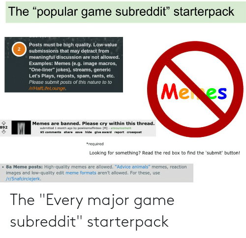 """Animals Memes: The """"popular game subreddit"""" starterpack  Posts must be high quality. Low-value  2  submissions that may detract from  meaningful discussion are not allowed.  Examples: Memes (e.g. image macros,  """"One-liner"""" jokes), streams, generic  Let's Plays, reposts, spam, rants, etc.  Please submit posts of this nature to to  Ir/HalfLifeLounge.  Mees  Memes are banned. Please cry within this thread.  submitted 1 month ago by pewkiemuffinboo [M] - announcement  95 comments share save hide give award report crosspost  892  *required  Looking for something? Read the red box to find the 'submit' button!  8a Meme posts: High-quality memes are allowed. """"Advice animals"""" memes, reaction  images and low-quality edit meme formats aren't allowed. For these, use  /7/5nafcirclejerk. The """"Every major game subreddit"""" starterpack"""