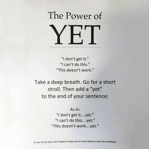 "Work, Mean, and Power: The Power of  YET  ""I don't get it.""  ""I can't do this.""  ""This doesn't work.""  Take a deep breath. Go for a short  stroll. Then add a ""yet""  to the end of your sentence:  As in:  ""I don't get it... yet.""  ""I can't do this... yet.""  ""This doesn't work... yet.""  It may not be easy, but it doesn't mean you're never going to meet the challenge."