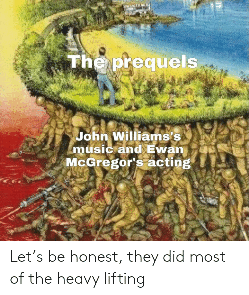 heavy: The prequels  John Williams's  music and Ewan  McGregor's acting Let's be honest, they did most of the heavy lifting