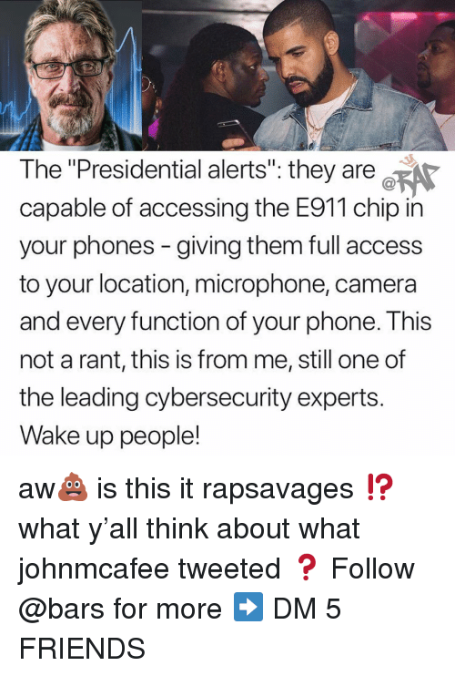 """Friends, Memes, and Phone: The """"Presidential alerts"""": they are  capable of accessing the E911 chip in  your phones - giving them full access  to your location, microphone, camera  and every function of your phone. This  not a rant, this is from me, still one of  the leading cybersecurity experts.  Wake up people! aw💩 is this it rapsavages ⁉️what y'all think about what johnmcafee tweeted ❓ Follow @bars for more ➡️ DM 5 FRIENDS"""