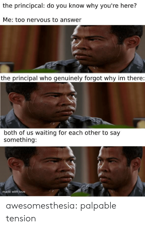 Love, Tumblr, and Blog: the principcal: do you know why you're here?  Me: too nervous to answer  the principal who genuinely forgot why im there:  both of us waiting for each other to say  something:  made with love awesomesthesia:  palpable tension