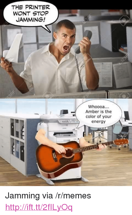 """Energy, Memes, and Http: THE PRINTER  WONT STOP  JAMMING!  Whoooa...  Amber is the  color of your  energy <p>Jamming via /r/memes <a href=""""http://ift.tt/2fILyOq"""">http://ift.tt/2fILyOq</a></p>"""