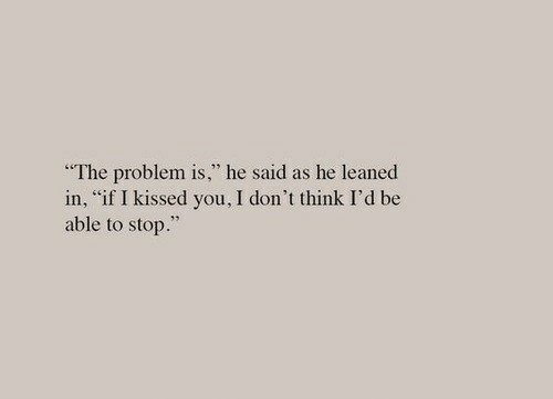 "Think, You, and Stop: ""The problem is,"" he said as he leaned  in, ""if I kissed you, I don't think I'd be  able to stop."""