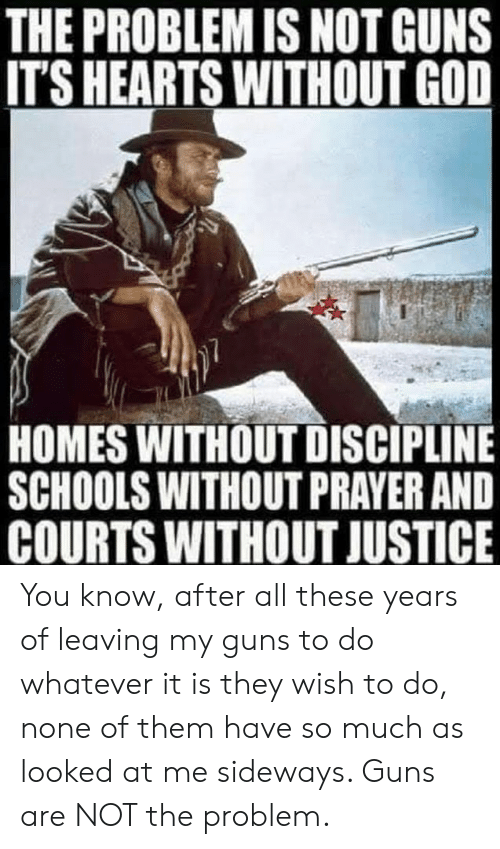 God, Guns, and Memes: THE PROBLEM IS NOT GUNS  ITS HEARTS WITHOUT GOD  HOMES WITHOUT DISCIPLINE  SCHOOLS WITHOUT PRAYER AND  COURTS WITHOUT JUSTICE You know, after all these years of leaving my guns to do whatever it is they wish to do, none of them have so much as looked at me sideways. Guns are NOT the problem.