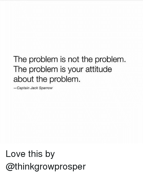 jack sparrow: The problem is not the problem  The problem is your attitude  about the problem  -Captain Jack Sparrow Love this by @thinkgrowprosper