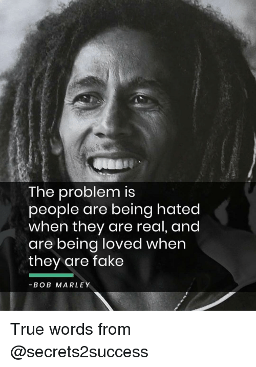 Bob Marley, Fake, and Memes: The problem is  people are being hated  when they are real, and  are being loved when  they are fake  -BOB MARLEY True words from @secrets2success