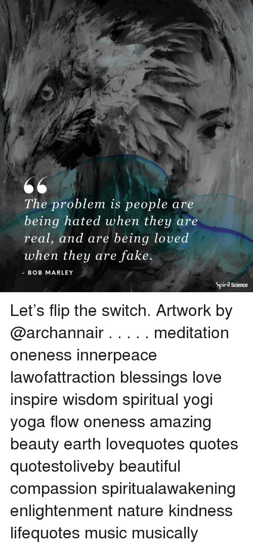 Beautiful, Bob Marley, and Fake: The problem is people are  being hated when they are  real, and are being loved  when they are fake  BOB MARLEY  Spirił Science Let's flip the switch. Artwork by @archannair . . . . . meditation oneness innerpeace lawofattraction blessings love inspire wisdom spiritual yogi yoga flow oneness amazing beauty earth lovequotes quotes quotestoliveby beautiful compassion spiritualawakening enlightenment nature kindness lifequotes music musically
