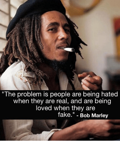 """Bob Marley, Fake, and Memes: """"The problem is people are being hated  when they are real, and are being  loved when they are  fake."""" - Bob Marley"""