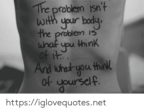 iss: The problem isn't  WHth your bodg  the problem isS  whaf upu think  of it  And what you think  Of yoursdlf. https://iglovequotes.net