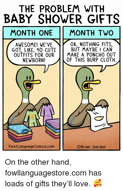 on the other hand: THE PROBLEM WITH  BABY SHOWER GIFTS  MONTH ONE MONTH TWO  AWESOME! WE'VE  OK, NOTHING FITS,  GOT, LIKE, 40 CUTEBUT MAYBE 1 CAN  OUTFITS FOR OURMAKE A PONCHO OUT  NEWBORN!  OF THIS BURP CLOTH  FowlLanguage Comics.com  ©Brian Gordon On the other hand, fowllanguagestore.com has loads of gifts they'll love. 🥰