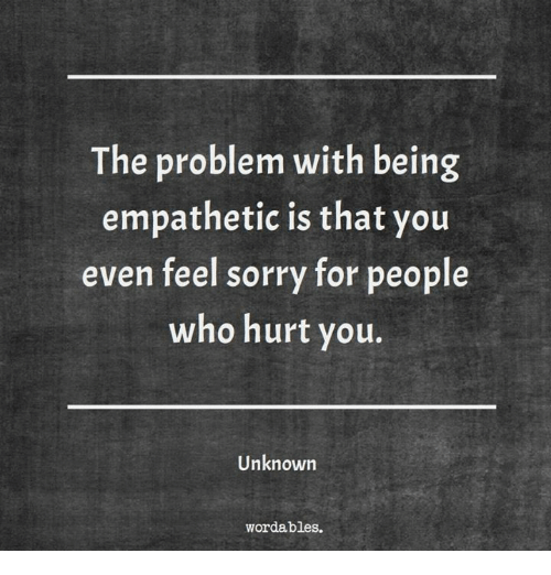 Who Hurt You: The problem with being  empathetic is that you  even feel sorry for people  who hurt you.  Unknown  wordables.