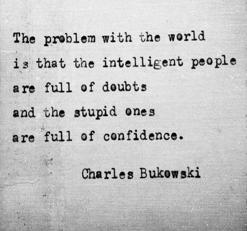 Charles: The problem with the world  is that the intelligent peo ple  a re full of doubts  and the stupid ones  are full of confidence.  Charles Bukow ski