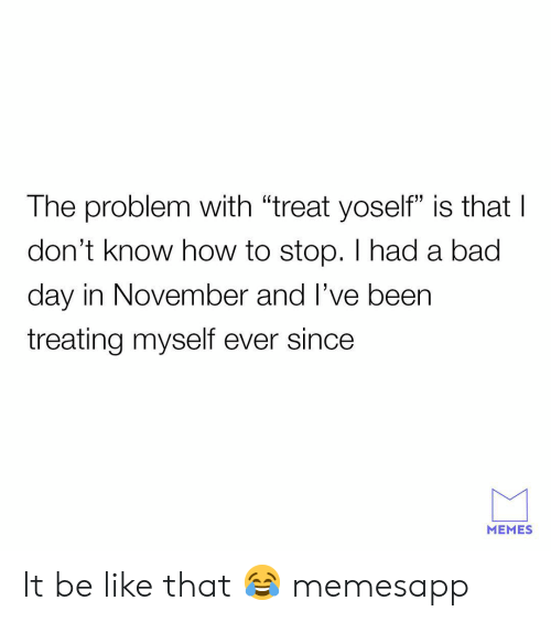 """Bad, Bad Day, and Be Like: The problem with """"treat yoself"""" is thatI  don't know how to stop. I had a bad  day in November and l've beern  treating myself ever since  MEMES It be like that 😂 memesapp"""