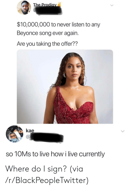 Beyonce: The Prodiav  $10,000,000 to never listen to any  Beyonce song ever again.  Are you taking the offer??  kae  10MS to live how i live currently Where do I sign? (via /r/BlackPeopleTwitter)