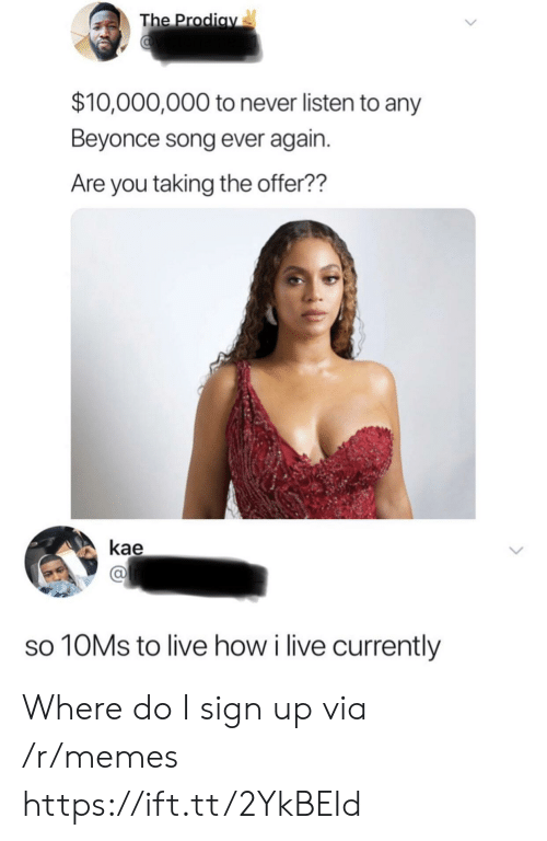 sign up: The Prodiav  $10,000,000 to never listen to any  Beyonce song ever again.  Are you taking the offer??  kae  10MS to live how i live currently Where do I sign up via /r/memes https://ift.tt/2YkBEId