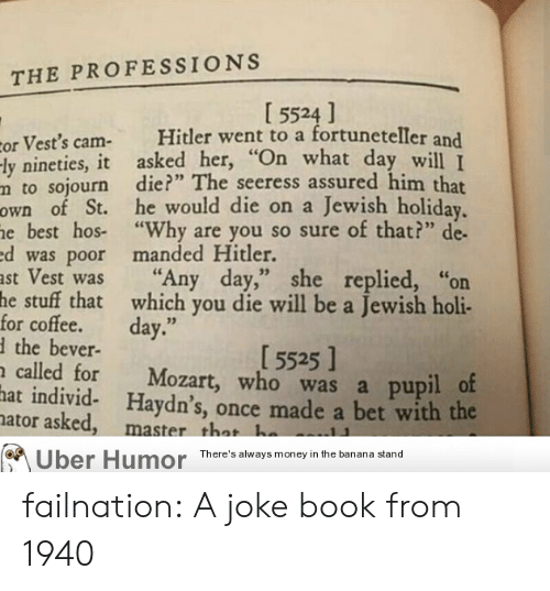 "Money, Tumblr, and Uber: THE PROFESSIONS  [ 5524 ]  Hitler went to a fortuneteller and  cor Vest's cam-  -ly nineties, it asked her, ""On what day will I  m to sojourn die?"" The seeress assured him that  own of St. he would die on a Jewish holiday.  he best hos- ""Why are you so sure of that?"" de  ed was poor manded Hitler.  ast Vest was  he stuff that which you die will be a Jewish holi-  for coffee.  the bever-  called for  hat individ- Haydn's, once made a bet with the  nator asked,  ""Any day,"" she replied,  or  day.""  [ 5525 ]  Mozart, who was a pupil of  master that he  Uber Humor There's always money in the banana stand failnation:  A joke book from 1940"