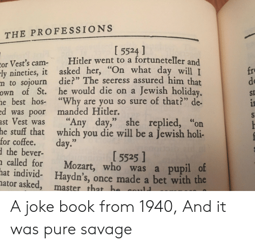 """holi: THE PROFESSIONS  I 5524 ]  or Vest's cam- Hitler went to a fortuneteller and  ly nineties, it asked her, """"On what da  m to sojourn die?"""" The seeress assured him that  own of St. he would die on a Jewish holiday  e best hos- """"Why are you so sure of that?"""" de-  d was poor manded Hitler.  ast Vest was """"Any day,"""" she replied, """"on  fro  de  St  y will I  stuff that which you die will be a Jewish holi-  the bever-  called for Mozart, who was a pupil o  he  for coffee. day.""""  1 5525 1  hat  individ- Haydn's, once made a bet with the  ator asked, master that h A joke book from 1940, And it was pure savage"""