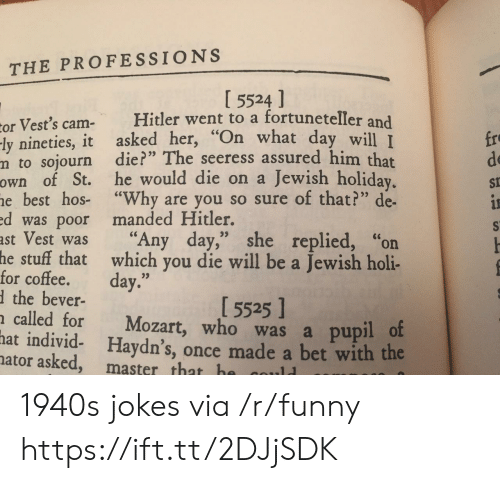 """holi: THE PROFESSIONS  I 5524 ]  or Vest's cam Hitler went to a fortuneteller and  ly nineties, it asked her, """"On what day  m to sojourn die?"""" The seeress assured him that  own of St. he would die on a Jewish holiday  e best hos- """"Why are you so sure of that?"""" de-  d was poor manded Hitler.  ast Vest was """"Any day,"""" she replied, """"on  fro  de  St  will I  for coftehatwahich you die will be a Jewish holi-  the bever-  called for Mozart, who was a pupil o  hat individ- Haydn's, once made a bet with the  5525]  ator asked, master that h 1940s jokes via /r/funny https://ift.tt/2DJjSDK"""