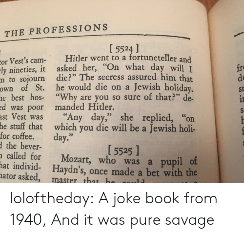 """holi: THE PROFESSIONS  I 5524 ]  or Vest's cam- Hitler went to a fortuneteller and  ly nineties, it asked her, """"On what da  m to sojourn die?"""" The seeress assured him that  own of St. he would die on a Jewish holiday  e best hos- """"Why are you so sure of that?"""" de-  d was poor manded Hitler.  ast Vest was """"Any day,"""" she replied, """"on  fro  de  St  y will I  stuff that which you die will be a Jewish holi-  the bever-  called for Mozart, who was a pupil o  he  for coffee. day.""""  1 5525 1  hat  individ- Haydn's, once made a bet with the  ator asked, master that h loloftheday: A joke book from 1940, And it was pure savage"""
