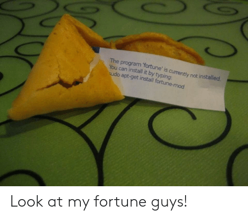 Can, Mod, and Apt: The program 'fortune' is currently not installed  You can install it by typing:  udo apt-get install fortune-mod Look at my fortune guys!