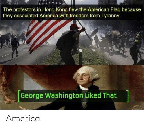 American Flag: The protestors in Hong Kong flew the American Flag because  they associated America with freedom from Tyranny  George Washington Liked That America
