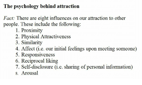 The Following: The psychology behind attraction  Fact: There are eight influences on our attraction to other  people. These include the following  1. Proximity  2. Physical Attractiveness  3. Similarity  4. Affect (i.e. our initial feelings upon meeting someone)  5. Responsiveness  6. Reciprocal liking  7. Self-disclosure (i.e. sharing of personal information)  8. Arousal