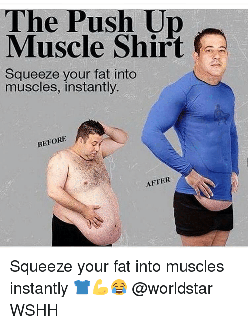 Memes, 🤖, and Push: The Push Muscle Shirt  Squeeze your fat into  muscles, instantly.  BEFORE  A  AFTER Squeeze your fat into muscles instantly 👕💪😂 @worldstar WSHH