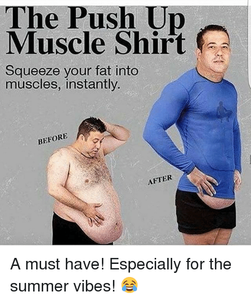 Your Fat: The Push Up  Muscle Shirt  Squeeze your fat into  muscles, instantly.  BEFORE  AFTER A must have! Especially for the summer vibes! 😂
