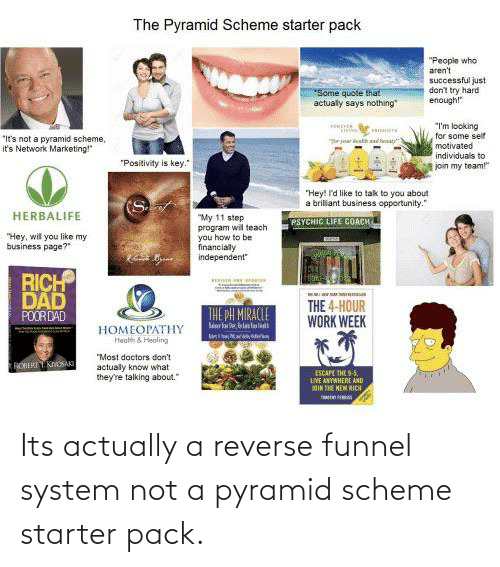 """Says Nothing: The Pyramid Scheme starter pack  """"People who  aren't  successful just  don't try hard  enough!""""  Some quote that  actually says nothing""""  """"I'm looking  for some self  motivated  """"It's not a pyramid scheme,  it's Network Marketing!""""  e yar  adt  individuals to  join my team!""""  """"Positivity is key.""""  """"Hey! I'd like to tak to you about  a brilliant business opportunity.""""  (S  HERBALIFE  """"My 11 step  program will teach  you how to be  financially  independent""""  PSYCHIC LIFE COACH  """"Hey, wil you like my  business page?""""  RICH  DAD  POORDAD  THE 4-HOUR  WORK WEEK  THE PH MIRACLE  НОМEОРАТHY  Health & Heoling  """"Most doctors don't  ROIREY. KNOSAKT  actualy know what  they're talking about.""""  ESCAPE THE -5,  LIVE ANYWHERE AND  OIN THE NEW RIDE Its actually a reverse funnel system not a pyramid scheme starter pack."""