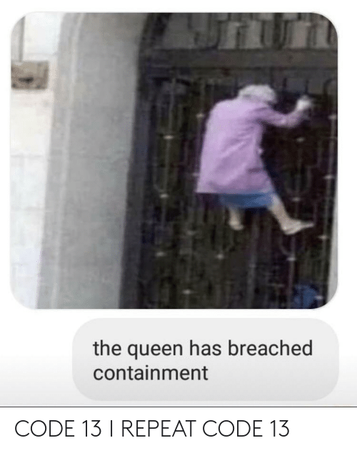 Queen, Code, and The Queen: the queen has breached  containment CODE 13 I REPEAT CODE 13