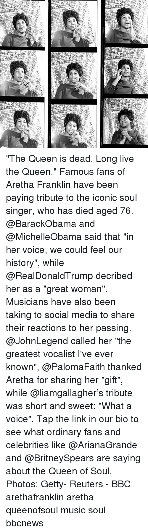 """Memes, Music, and Social Media: """"The Queen is dead. Long live the Queen."""" Famous fans of Aretha Franklin have been paying tribute to the iconic soul singer, who has died aged 76. @BarackObama and @MichelleObama said that """"in her voice, we could feel our history"""", while @RealDonaldTrump decribed her as a """"great woman"""". Musicians have also been taking to social media to share their reactions to her passing. @JohnLegend called her """"the greatest vocalist I've ever known"""", @PalomaFaith thanked Aretha for sharing her """"gift"""", while @liamgallagher's tribute was short and sweet: """"What a voice"""". Tap the link in our bio to see what ordinary fans and celebrities like @ArianaGrande and @BritneySpears are saying about the Queen of Soul. Photos: Getty- Reuters - BBC arethafranklin aretha queenofsoul music soul bbcnews"""