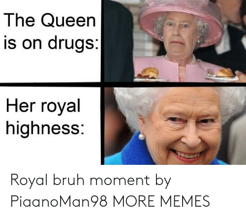 highness: The Queen  is on drugs:  Her royal  highness: Royal bruh moment by PiaanoMan98 MORE MEMES
